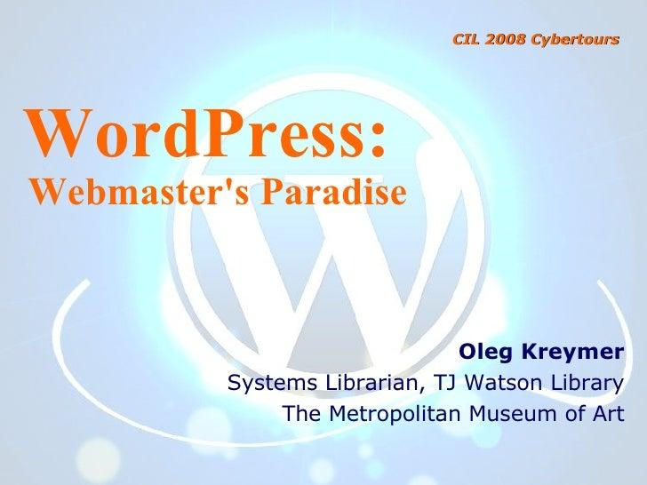 WordPress: Webmaster's Paradise Oleg Kreymer Systems Librarian, TJ Watson Library The Metropolitan Museum of Art CIL 2008 ...