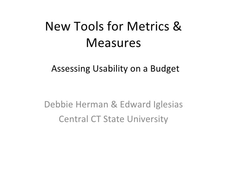 New Tools for Metrics & Measures Debbie Herman & Edward Iglesias Central CT State University Assessing Usability on a Budget