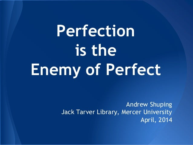 Perfection is the Enemy of Perfect Andrew Shuping Jack Tarver Library, Mercer University April, 2014
