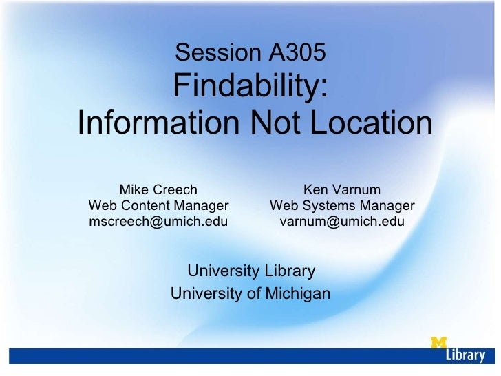 Session A305 Findability:  Information Not Location University Library University of Michigan Mike Creech Web Content Mana...