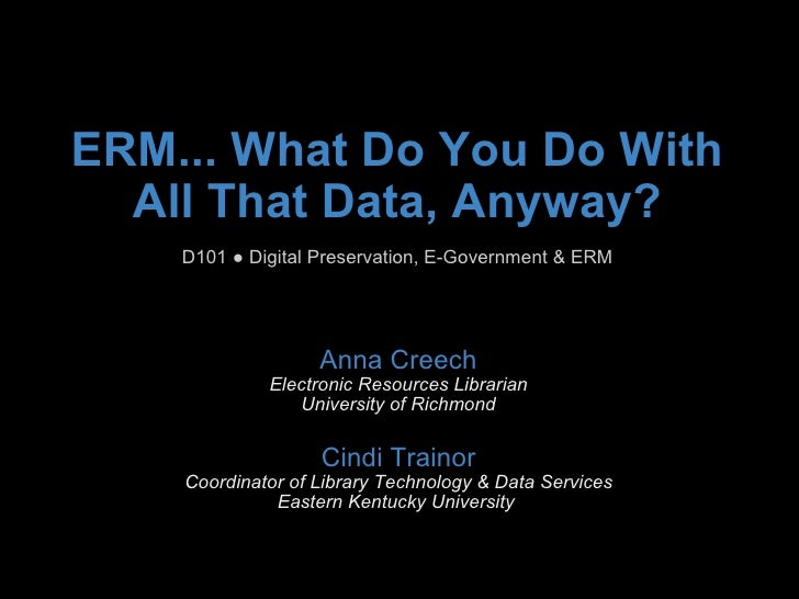 ERM... What Do You Do With All That Data, Anyway?   D101 ● Digital Preservation, E-Government & ERM Anna Creech Electronic...