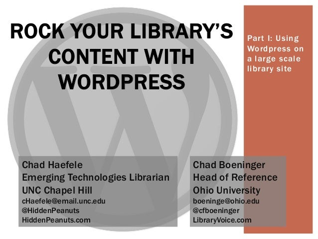 Part I: Using Wordpress on a large scale library site ROCK YOUR LIBRARY'S CONTENT WITH WORDPRESS Chad Haefele Emerging Tec...