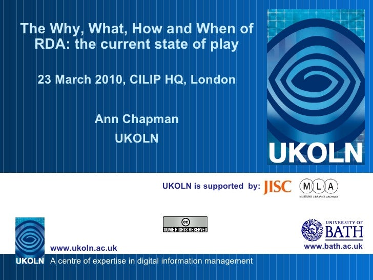 UKOLN is supported  by: The Why, What, How and When of RDA: the current state of play 23 March 2010, CILIP HQ, London Ann ...