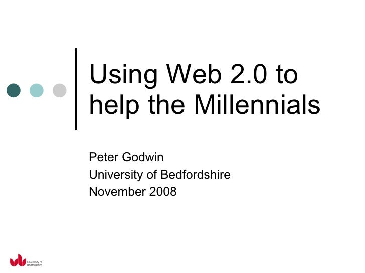 Using Web 2.0 to help the Millennials Peter Godwin University of Bedfordshire November 2008