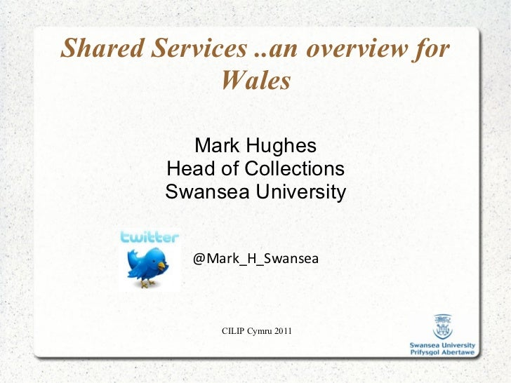 CILIP Cymru 2011 Shared Services ..an overview for Wales Mark Hughes Head of Collections Swansea University