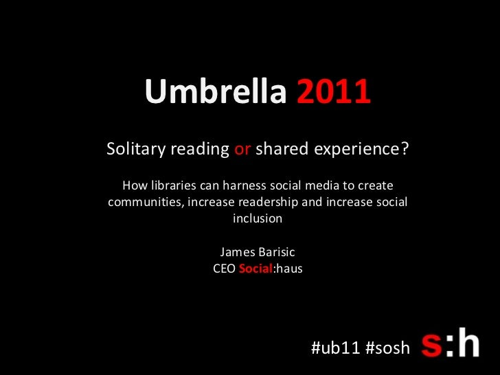 Umbrella 2011<br />Solitary reading or shared experience?<br />How libraries can harness social media to create communitie...