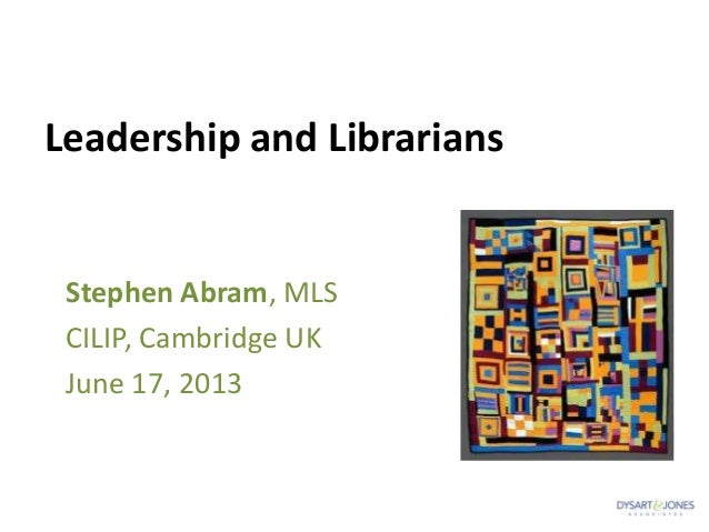 Leadership and LibrariansStephen Abram, MLSCILIP, Cambridge UKJune 17, 2013