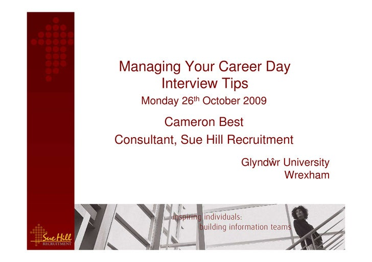 Managing Your Career Day      Interview Tips     Monday 26th October 2009          Cameron Best Consultant, Sue Hill Recru...