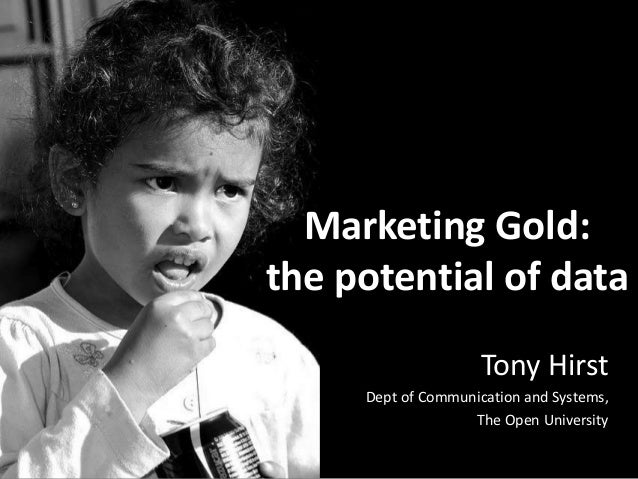 Marketing Gold: the potential of data Tony Hirst Dept of Communication and Systems, The Open University