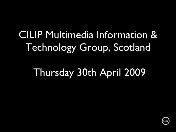 CILIP Multimedia Information & Technology Group, Scotland  Thursday 30th April 2009