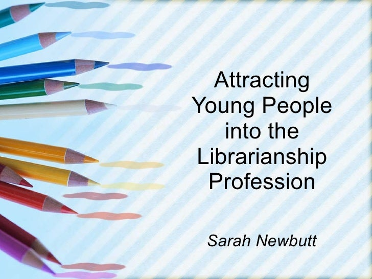 Attracting Young People into the Librarianship Profession Sarah Newbutt