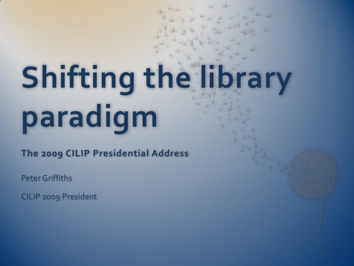 Shifting the library paradigm The 2009 CILIP Presidential Address  Peter Griffiths  CILIP 2009 President