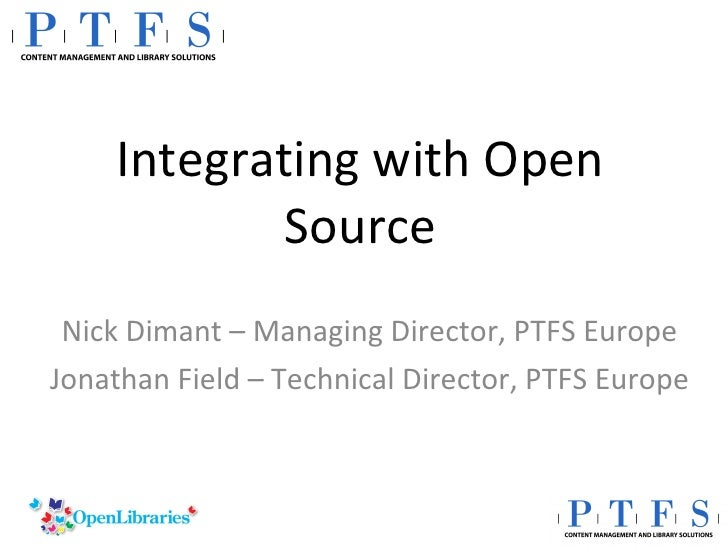 Integrating with Open Source Nick Dimant – Managing Director, PTFS Europe Jonathan Field – Technical Director, PTFS Europe