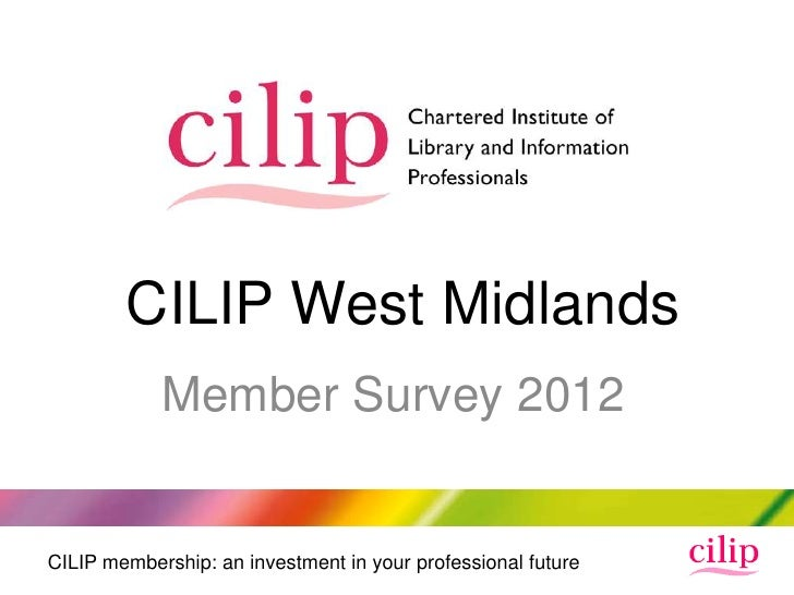 CILIP West Midlands            Member Survey 2012CILIP membership: an investment in your professional future