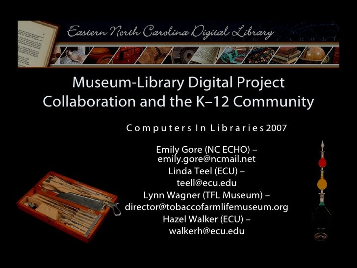 Museum-Library Digital Project Collaboration and the K–12 Community C o m p u t e r s  I n  L i b r a r i e s 2007 Emily G...