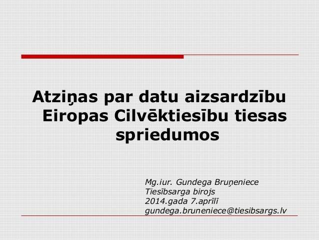 Atziņas par datu aizsardzību Eiropas Cilvēktiesību tiesas spriedumos Mg.iur. Gundega Bruņeniece Tiesībsarga birojs 2014.ga...