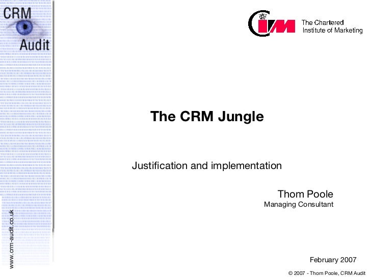 The CRM Jungle Justification and implementation Thom Poole Managing Consultant February 2007