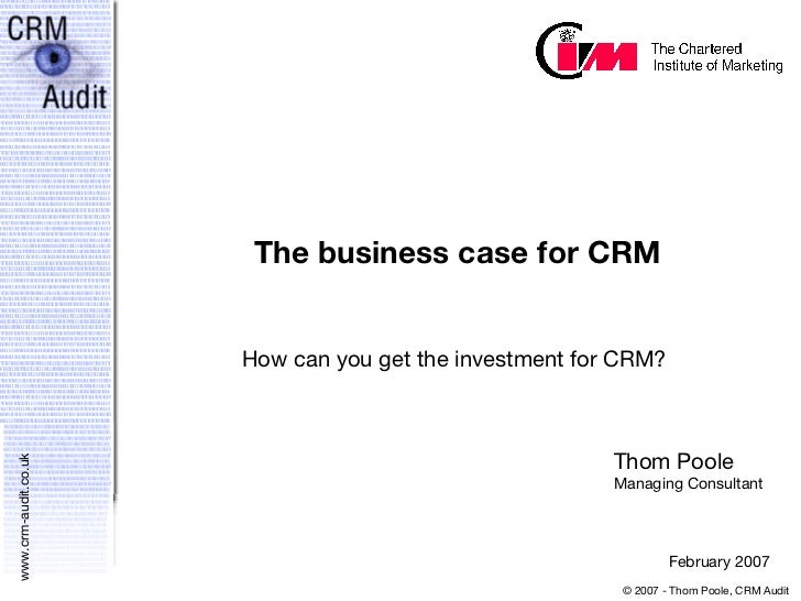 The business case for CRM How can you get the investment for CRM? Thom Poole Managing Consultant February 2007