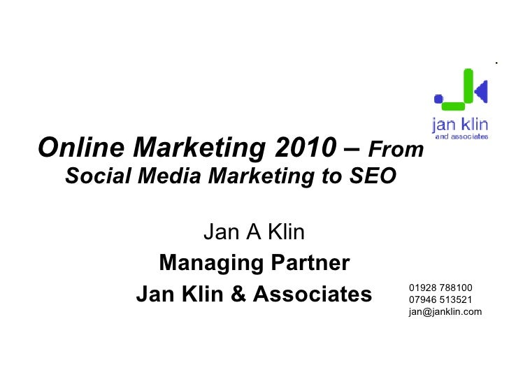 Online Marketing 2010 –  From Social Media Marketing to SEO Jan A Klin Managing Partner Jan Klin & Associates <ul><ul><li>...
