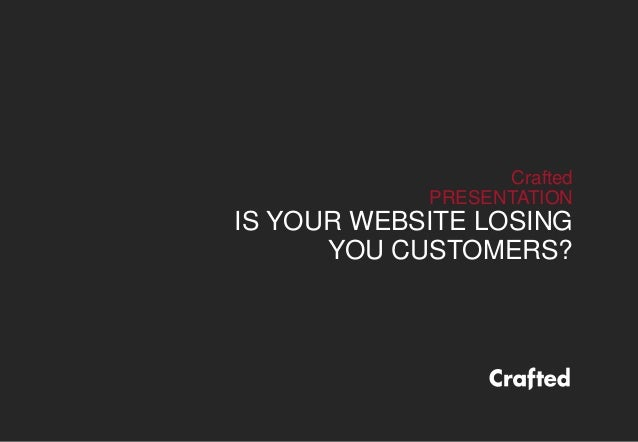 Crafted PRESENTATION IS YOUR WEBSITE LOSING YOU CUSTOMERS?