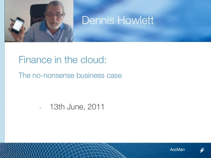 Dennis HowlettFinance in the cloud:The no-nonsense business case     ‣   13th June, 2011                                  ...
