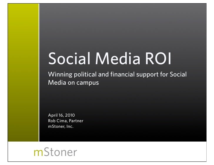 Social Media ROI   Winning political and financial support for Social   Media on campus      April 16, 2010   Rob Cima, Pa...