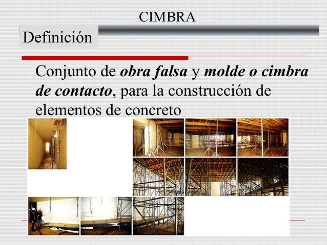 CIMBRA  Definición Conjunto de obra falsa y molde o cimbra de contacto, para la construcción de elementos de concreto