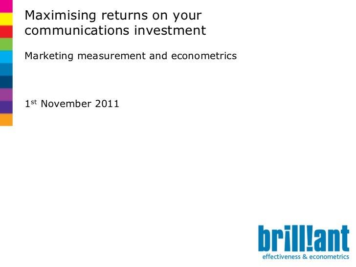 Maximising returns on yourcommunications investmentMarketing measurement and econometrics1st November 2011