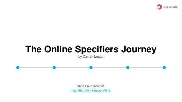 The Online Specifiers Journey (by Darren Lester) @SpecifiedBy Slides available at http://bit.ly/onlinespecifiers