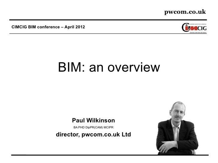 pwcom.co.ukCIMCIG BIM conference – April 2012                     BIM: an overview                            Paul Wilkins...