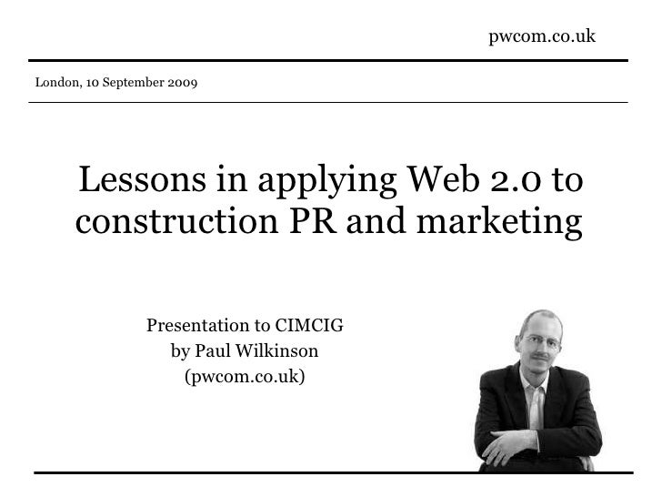 Lessons in applying Web 2.0 to construction PR and marketing   Presentation to CIMCIG by Paul Wilkinson (pwcom.co.uk)