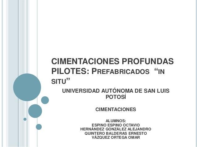 """CIMENTACIONES PROFUNDAS PILOTES: PREFABRICADOS """"IN SITU"""" UNIVERSIDAD AUTÓNOMA DE SAN LUIS POTOSÍ CIMENTACIONES ALUMNOS: ES..."""