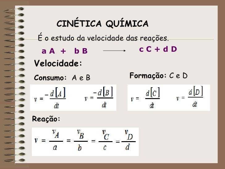 CINÉTICA QUÍMICA  É o estudo da velocidade das reações.   aA + bB                     cC+dD Velocidade: Consumo: A e B    ...
