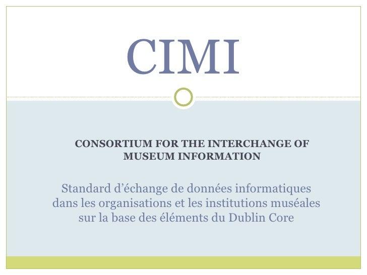 CONSORTIUM FOR THE INTERCHANGE OF MUSEUM INFORMATION CIMI Standard d'échange de données informatiques dans les organisatio...