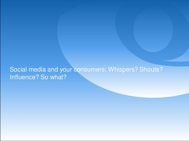 Social media and your consumers: Whispers? Shouts?Influence? So what?