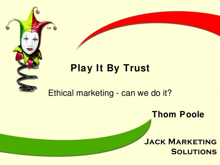 Play It By Trust Ethical marketing - can we do it? Thom Poole