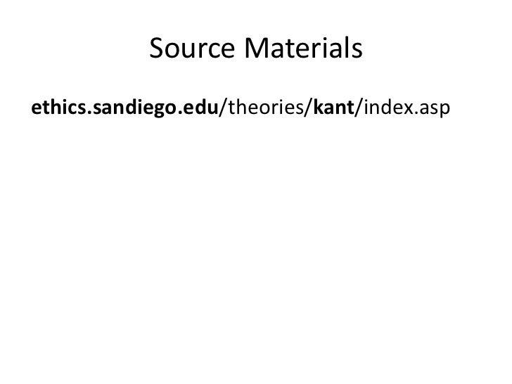 Source Materials<br />ethics.sandiego.edu/theories/kant/index.asp <br />