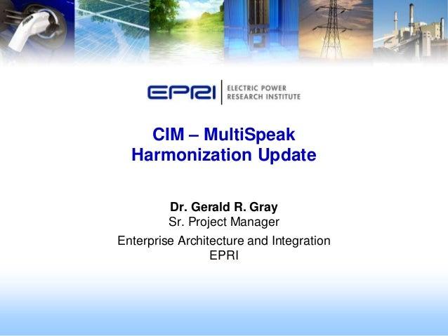 CIM – MultiSpeak  Harmonization Update         Dr. Gerald R. Gray         Sr. Project ManagerEnterprise Architecture and I...