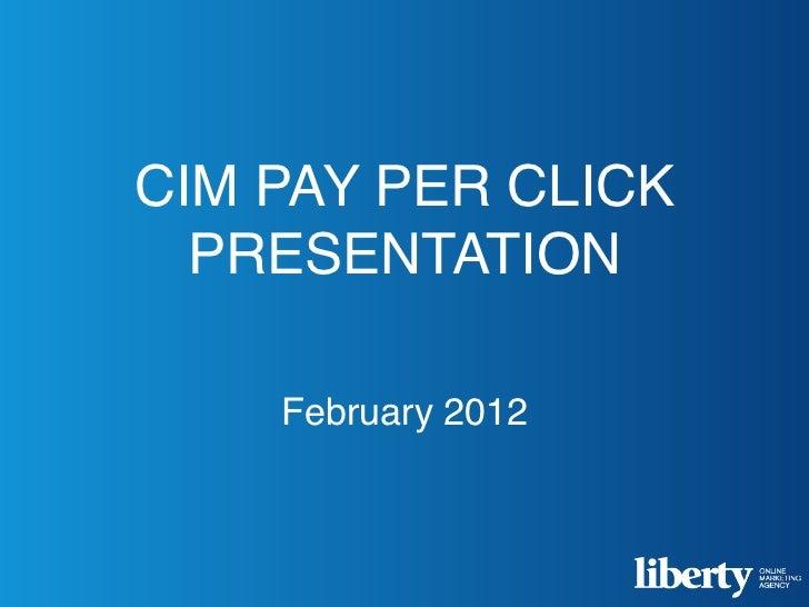 CIM PAY PER CLICK  PRESENTATION    February 2012