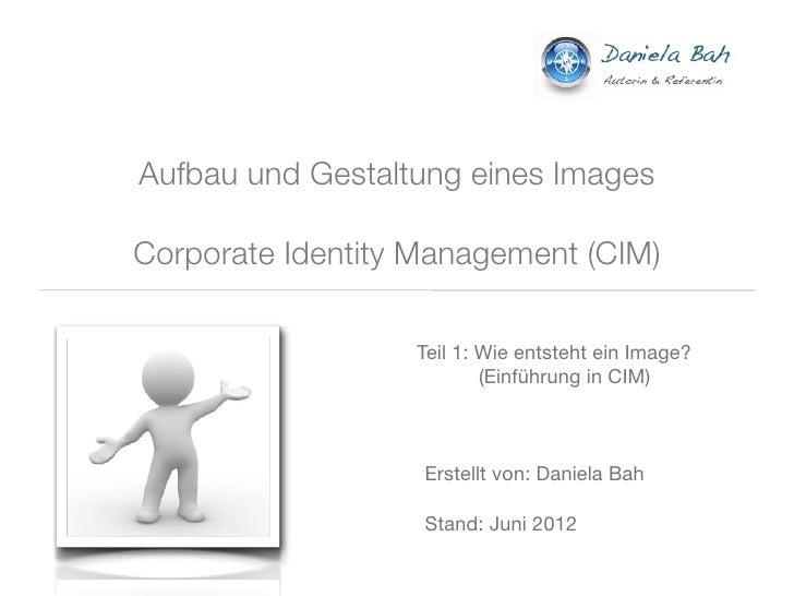 Aufbau und Gestaltung eines ImagesCorporate Identity Management (CIM)                  Teil 1: Wie entsteht ein Image?    ...