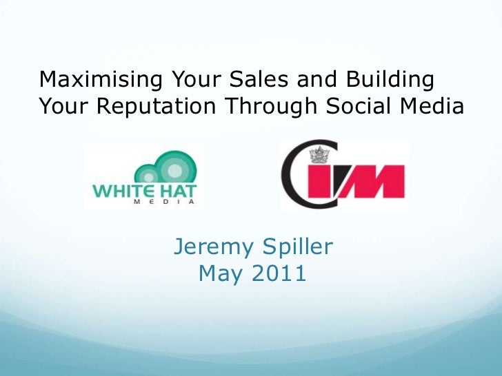 Maximising Your Sales and Building <br />Your Reputation Through Social Media<br />Jeremy Spiller May 2011<br />