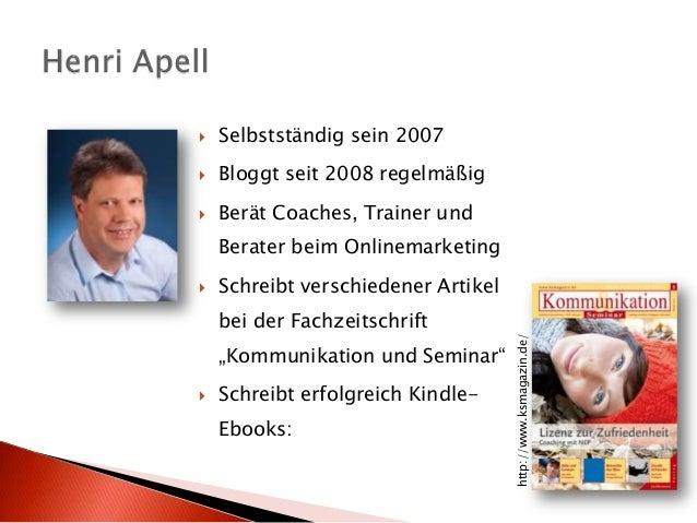  Selbstständig sein 2007  Bloggt seit 2008 regelmäßig  Berät Coaches, Trainer und Berater beim Onlinemarketing  Schrei...