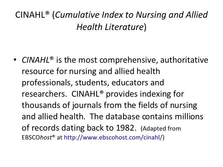 CINAHL® ( Cumulative Index to Nursing and Allied Health Literature ) <ul><li>CINAHL ® is the most comprehensive, authorita...