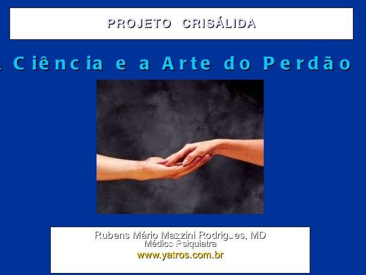 PROJETO CRISÁLIDA Rubens Mário Mazzini Rodrigues, MD Médico Psiquiatra www.yatros.com.br A Ciência e a Arte do Perdão