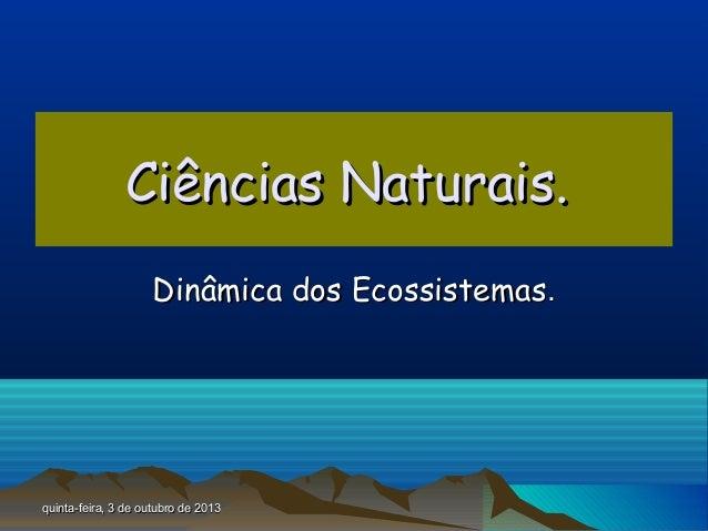 quinta-feira, 3 de outubro de 2013quinta-feira, 3 de outubro de 2013 Ciências Naturais.Ciências Naturais. Dinâmica dos Eco...