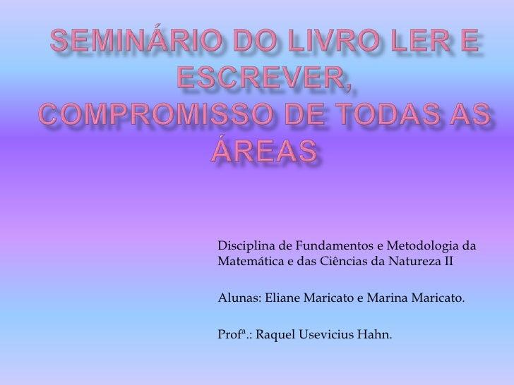 Seminário do Livro Ler e Escrever,compromisso de todas as áreas<br />Disciplina de Fundamentos e Metodologia da Matemática...