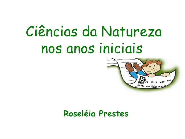 Ciências da Natureza  nos anos iniciais     Roseléia Prestes