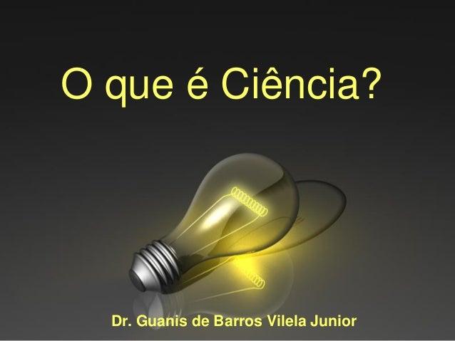 O que é Ciência?  Dr. Guanis de Barros Vilela Junior