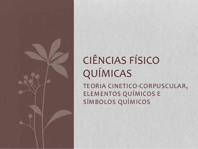 CIÊNCIAS FÍSICO  QUÍMICAS  TEORIA CINETICO-CORPUSCULAR,  ELEMENTOS QUÍMICOS E  SÍMBOLOS QUÍMICOS