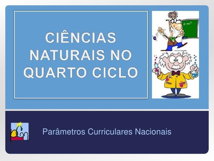 CIÊNCIAS NATURAIS NO QUARTO CICLO<br />Parâmetros Curriculares Nacionais<br />